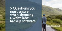 5 questions you must answer when choosing a white label backup software